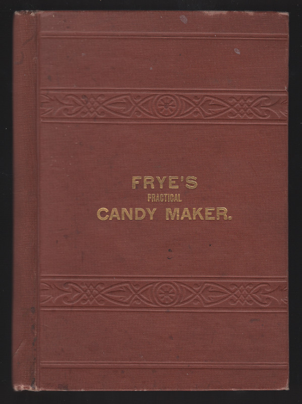 """Frye's Practical Candy Maker, Comprising Practical Receipts for the Manufacture of Fine """"Hand-Made"""" Candies especially Adapted for Retail Trade. George V. Frye."""