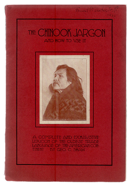 The Chinook Jargon and How to Use it: A Complete and Exhaustive Lexicon of the Oldest Trade Language of the American Continent. George C. Shaw.