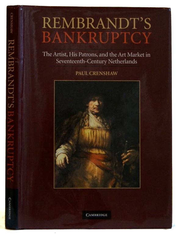 Rembrandt's Bankruptcy: The Artist, his Patrons, and the Art Market in Seventeenth-Century Netherlands. Paul Crenshaw.