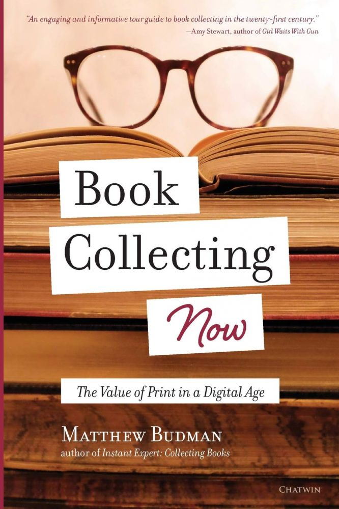 Book Collecting Now: The Value of Print in a Digital Age. Matthew Budman.