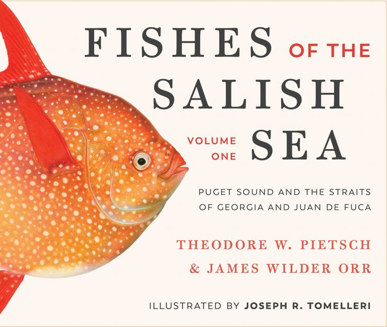 Fishes of the Salish Sea: Puget Sound and the Straits of Georgia and Juan de Fuca. Theodore Wells Pietsch, James Wilder Orr.