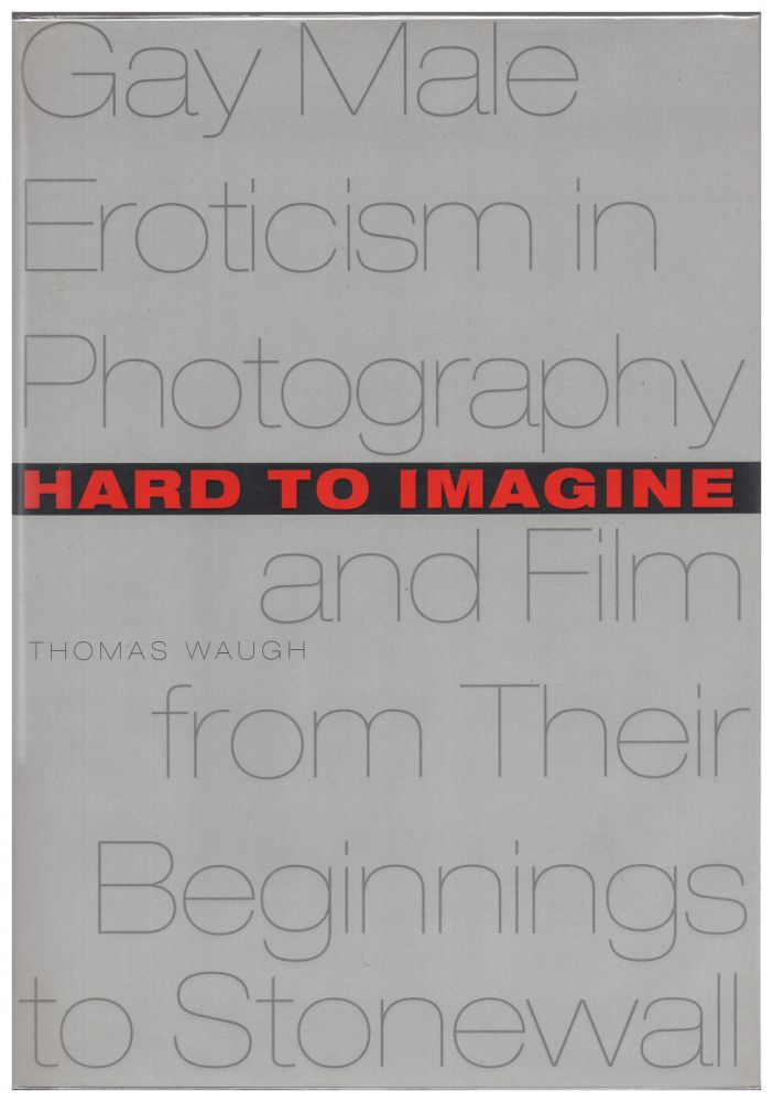 Hard to Imagine: Gay Male Eroticism in Photography and Film from Their Beginnings to Stonewall. Thomas Waugh.