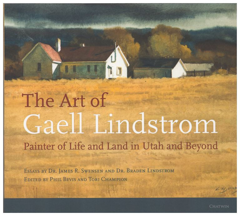 The Art of Gaell Lindstrom: Utah and Beyond in Watercolor and Other Media. Braden Lindstrom, James Swensen, Gaell Lindstrom, Tori Champion, Phil Bevis.
