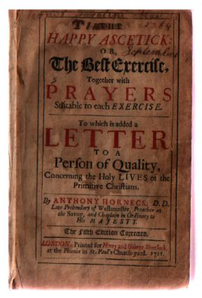 The happy ascetick : or, the best exercise, together with prayers suitable to each exercise. To which is added a letter to a person of quality, concerning the holy lives of the primitive Christians. By Anthony Horneck, D.D. Late Prebendary of Westminster,