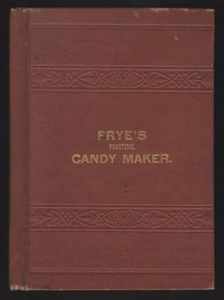 Frye's Practical Candy Maker, Comprising Practical Receipts for the Manufacture of Fine...