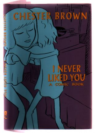 I Never Liked You : A Comic Book. Chester Brown.