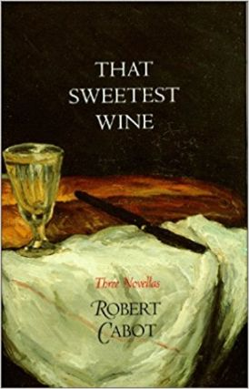 That Sweetest Wine: Three Novellas. Robert Cabot