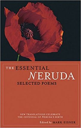 The Essential Neruda: Selected Poems. Pablo Neruda, Mark Eisner, John Felstiner, Alastair Reid,...