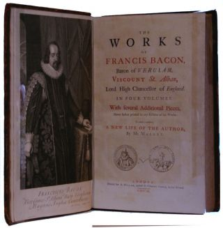The works of Francis Bacon, Baron of Verulam, Viscount St. Alban, Lord High Chancellor of England With several additional pieces, never before printed in any edition of his works. To which is prefixed, a new life of the author, by Mr. Mallet [4 volumes]