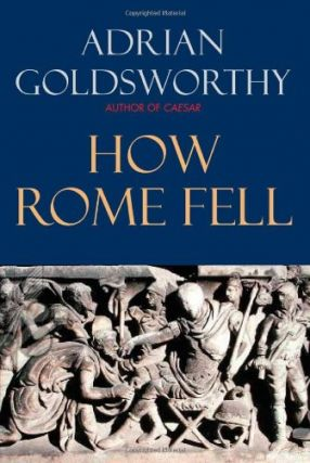 How Rome Fell: Death of a Superpower. Adrian Goldsworthy