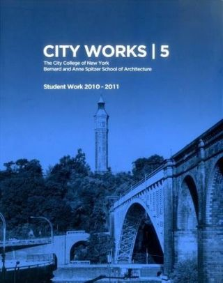 City Works 5: Student Work 2010-2011 The City College of New York Bernard and Anne Spitzer School...