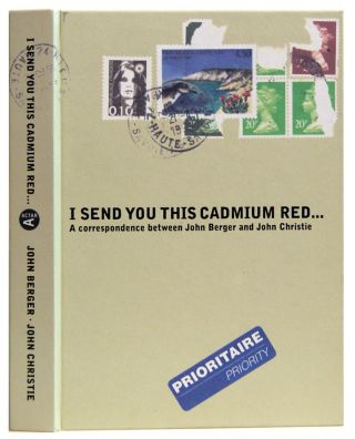 I Send You This Cadmium Red: A Correspondence Between John Berger and John Christie (C Series