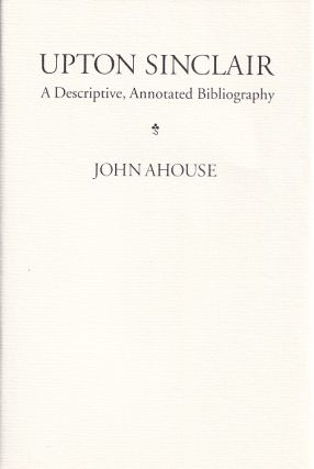 Upton Sinclair: A Descriptive Annotated Bibliography. John Ahouse
