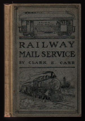 The Railway Mail Service: Its Origin and Development. Clark E. Carr