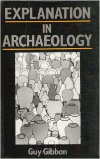 Explanation in Archaeology (Social Archaeology). Guy Gibbon