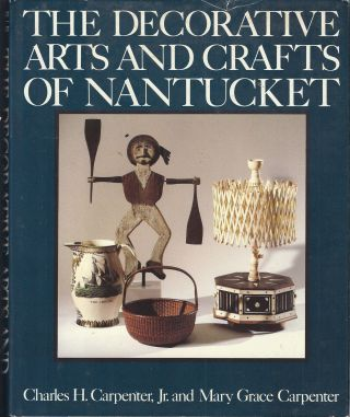 The Decorative Arts and Crafts of Nantucket. Charles H. Carpenter, Jr., Mary Grace Carpenter